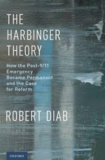 The Harbinger Theory : How the Post-9/11 Emergency Became Permanent and the Case for Reform - Robert Diab