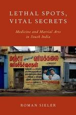Lethal Spots, Vital Secrets : Medicine and Martial Arts in South India - Roman Sieler