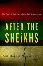 After the Sheikhs : The Coming Collapse of the Gulf Monarchies - Government and International Affairs Professor at Durham University Christopher Davidson