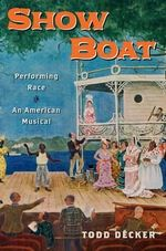 Show Boat : Performing Race in an American Musical - Todd Decker