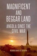 Magnificent and Beggar Land : Angola Since the Civil War - University Lecturer Ricardo Soares De Oliveira