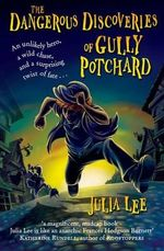 The Dangerous Discoveries of Gully Potchard - Julia Lee