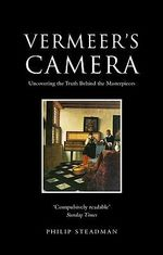 Vermeer's Camera : Uncovering the Truth Behind the Masterpieces - Philip Steadman