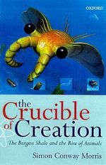 The Crucible of Creation : The Burgess Shale and the Rise of Animals - Simon Conway Morris