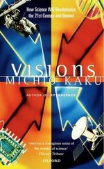Visions : How Science Will Revolutionize the 21st Century - Michio Kaku