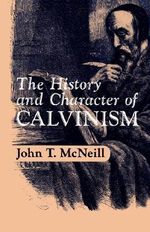 The History and Character of Calvinism - J.T. McNeill