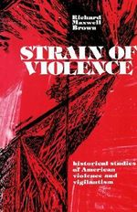 Strain of Violence : Historical Studies of American Violence and Vigilantism - Richard Maxwell Brown