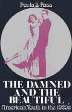 The Damned and the Beautiful : American Youth in the 1920s - Paula S. Fass