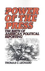 The Power of the Press : The Birth of American Political Reporting - Thomas C. Leonard
