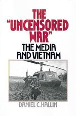 The Uncensored War : The Media and Vietnam - Daniel C. Hallin