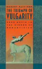 The Triumph of Vulgarity : Rock Music in the Mirror of Romanticism - Robert Pattison