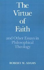 The Virtue of Faith : And Other Essays in Philosophical Theology - Robert Merrihew Adams