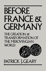 Before France and Germany : The Creation and Transformation of the Merovingian World - Patrick J. Geary