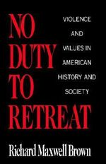 No Duty to Retreat : Violence and Values in American History and Society - Richard Maxwell Brown