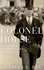 Colonel House : A Biography of Woodrow Wilson's Silent Partner - Charles E. Neu