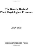 The Genetic Basis of Plant Physiological Processes - John King
