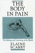The Body in Pain : The Making and Unmaking of the World - Elaine Scarry