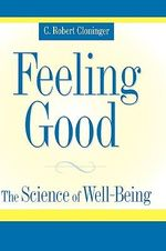 Feeling Good : The Science of Well-Being - C.Robert Cloninger