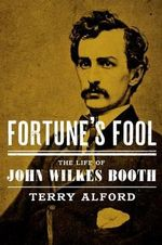 Fortune's Fool : The Life of John Wilkes Booth - Terry L. Alford
