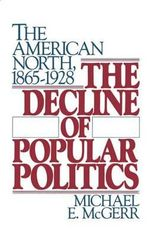 The Decline of Popular Politics : The American North, 1865-1928 - Michael E. McGerr