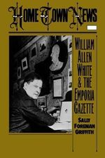Home Town News : William Allen White and the Emporia Gazette - Sally Foreman Griffith