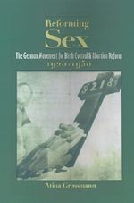 Reforming Sex : The German Movement for Birth Control and Abortion Reform, 1920-1950 - Atina Grossman