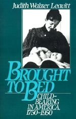 Brought to Bed : Childbearing in America, 1750-1950 - Judith Walzer Leavitt