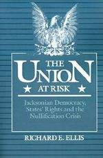 The Union at Risk : Jacksonian Democracy, States' Rights and the Nullification Crisis - Richard E. Ellis