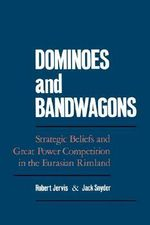 Dominoes and Bandwagons : Strategic Beliefs and Great Power Competion in the Eurasian Rimland