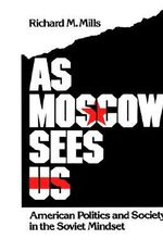 As Moscow Sees Us : American Politics and Society in the Soviet Mindset - Richard M. Mills
