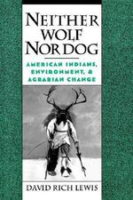 Neither Wolf Nor Dog : American Indians, Environment and Agrarian Change - David Rich Lewis
