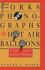 Forks, Phonographs and Hot Air Balloons : Field Guide to Inventive Thinking - Robert J. Weber