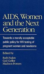 AIDS, Women and the Next Generation : Towards a Morally Acceptable Public Policy for HIV Testing of Pregnant Women and Newborns