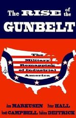 The Rise of the Gunbelt : The Military Remapping of Industrial America - Ann Markusen