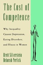 The Cost of Competence : Why Inequality Causes Depression, Eating Disorders and Illness in Women - Brett Silverstein