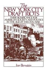 The New York City Draft Riots : Their Significance for American Society and Politics in the Age of the Civil War - Iver Bernstein