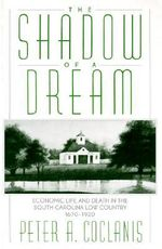 The Shadow of a Dream : Economic Life and Death in the South Carolina Low Country, 1670-1920 - Peter A. Coclanis