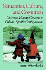 Semantics, Culture and Cognition : Universal Human Concepts in Culture-specific Configurations - Anna Wierzbicka