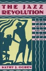 The Jazz Revolution : Twenties America and the Meaning of Jazz - Kathy J. Ogren
