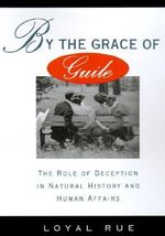 By the Grace of Guile : Role of Deception in Natural History and Human Affairs - Loyal D. Rue