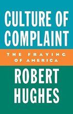 The Culture of Complaint : The Fraying of America - Robert Hughes