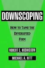 Downscoping : How to Tame the Diversified Firm - Robert E. Hoskisson