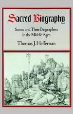Sacred Biography : Saints and Their Biographers in the Middle Ages - Thomas J. Heffernan