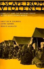 Escape from Violence : Conflict and the Refugee Crisis in the Developing World - Aristide R. Zolberg