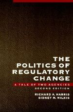 The Politics of Regulatory Change : A Tale of Two Agencies - Richard A. Harris