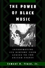 The Power of Black Music : Interpreting Its History from Africa to the United States - Samuel A. Floyd