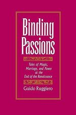 Binding Passions : Tales of Magic, Marriage and Power at the End of the Renaissance - Guido Ruggiero
