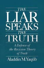 The Liar Speaks the Truth : A Defense of the Revision Theory of Truth - Aladdin M. Yaqub