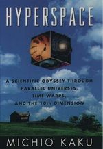 Hyperspace : A Scientific Odyssey Through Parallel Universes, Time Warps and the Tenth Dimension - Michio Kaku