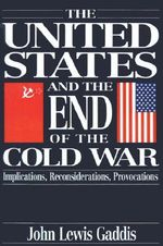The United States and the End of the Cold War : Implications, Reconsiderations, Provocations - John Lewis Gaddis